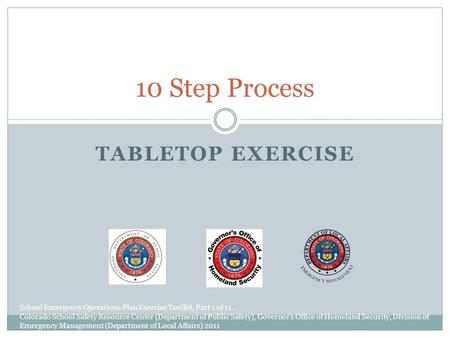 TABLETOP EXERCISE 10 Step Process School Emergency Operations Plan Exercise Toolkit, Part 1 of 11. Colorado School Safety Resource Center (Department of.