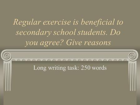 Regular exercise is beneficial to secondary school students. Do you agree? Give reasons Long writing task: 250 words.