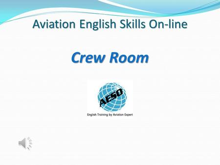 Aviation English Skills On-line Crew Room A Brand-new Style of Learning Online! Crew Room Professional Development of English Language Skills for ICAO.