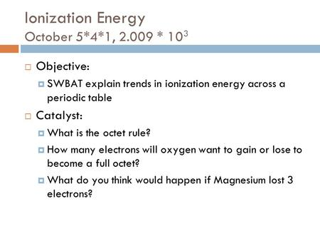 Ionization Energy October 5*4*1, 2.009 * 10 3  Objective:  SWBAT explain trends in ionization energy across a periodic table  Catalyst:  What is the.