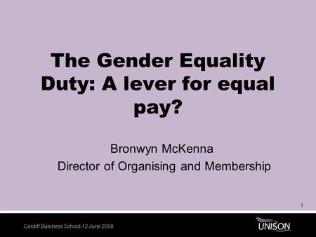 Cardiff Business School-12 June 2008 1 The Gender Equality Duty: A lever for equal pay? Bronwyn McKenna Director of Organising and Membership.