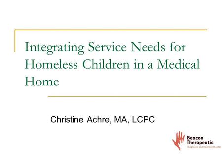 Integrating Service Needs for Homeless Children in a Medical Home Christine Achre, MA, LCPC.