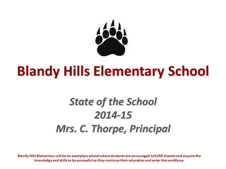 Blandy Hills Elementary School State of the School 2014-15 Mrs. C. Thorpe, Principal Blandy Hills Elementary will be an exemplary school where students.