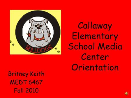 Callaway Elementary School Media Center Orientation Britney Keith MEDT 6467 Fall 2010.