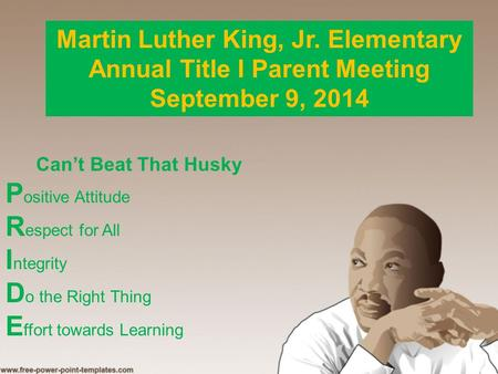 Martin Luther King, Jr. Elementary Annual Title I Parent Meeting September 9, 2014 Can't Beat That Husky P ositive Attitude R espect for All I ntegrity.
