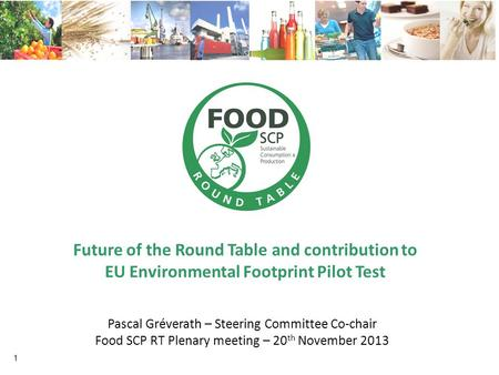 Future of the Round Table and contribution to EU Environmental Footprint Pilot Test 1 Pascal Gréverath – Steering Committee Co-chair Food SCP RT Plenary.
