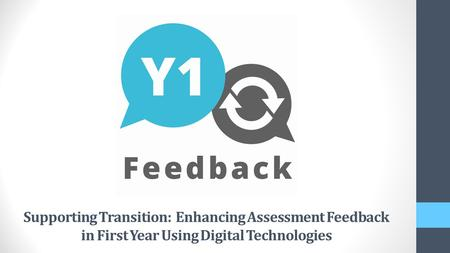 Supporting Transition: Enhancing Assessment Feedback in First Year Using Digital Technologies.