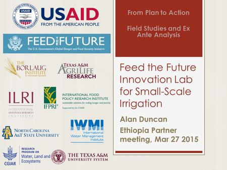 Feed the Future Innovation Lab for Small-Scale Irrigation Alan Duncan Ethiopia Partner meeting, Mar 27 2015 From Plan to Action Field Studies and Ex Ante.