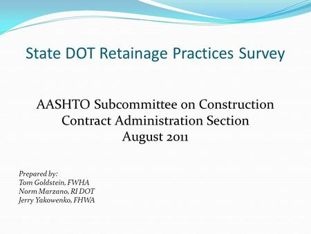 State DOT Retainage Practices Survey AASHTO Subcommittee on Construction Contract Administration Section August 2011 Prepared by: Tom Goldstein, FWHA Norm.