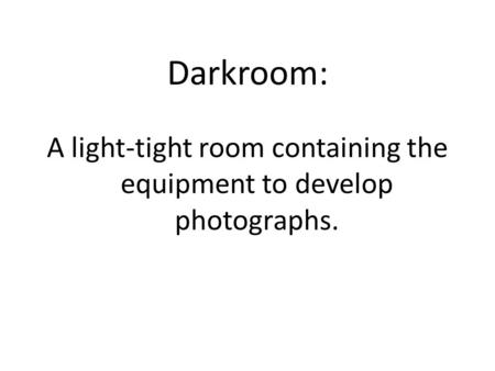 Darkroom: A light-tight room containing the equipment to develop photographs.