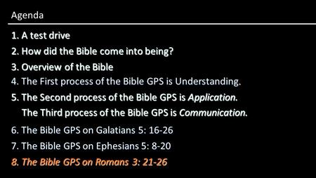 1. A test drive Agenda 3. Overview of the Bible 2. How did the Bible come into being? 4. The First process of the Bible GPS is Understanding. 5. The Second.