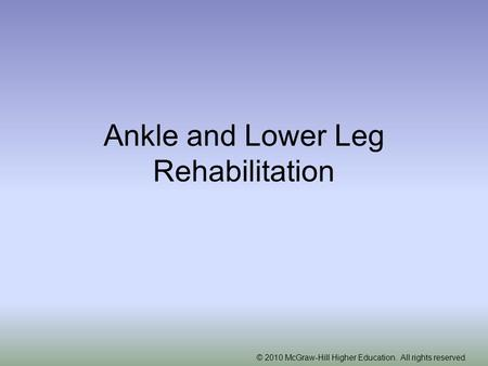 © 2010 McGraw-Hill Higher Education. All rights reserved. Ankle and Lower Leg Rehabilitation.