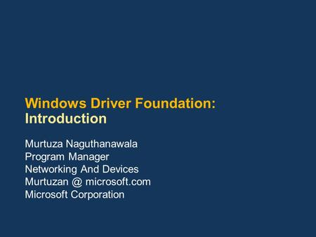 Windows Driver Foundation: Introduction Murtuza Naguthanawala Program Manager Networking And Devices microsoft.com Microsoft Corporation.