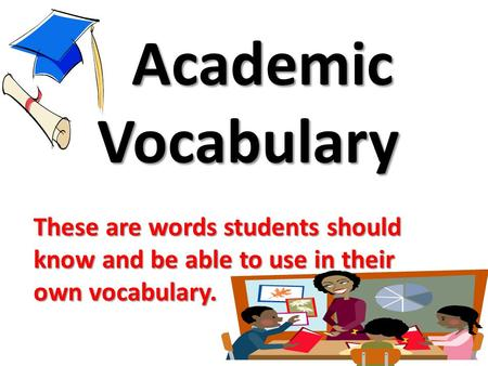 Academic Vocabulary These are words students should know and be able to use in their own vocabulary.