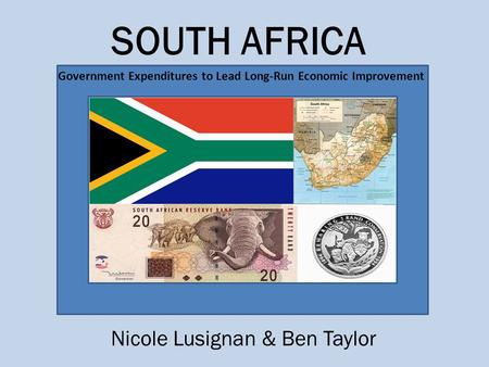 Government Expenditures to Lead Long-Run Economic Improvement SOUTH AFRICA Nicole Lusignan & Ben Taylor.