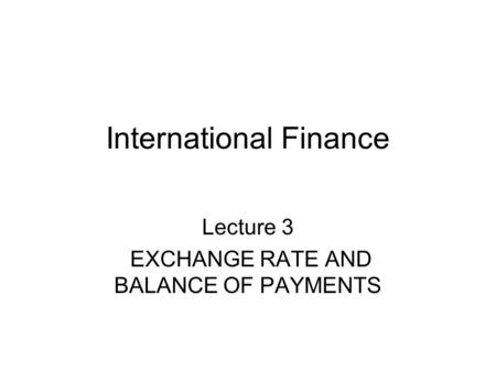 International Finance Lecture 3 EXCHANGE RATE AND BALANCE OF PAYMENTS.