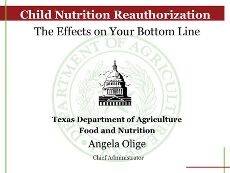 The Effects on Your Bottom Line Texas Department of Agriculture Food and Nutrition Angela Olige Chief Administrator Child Nutrition Reauthorization.