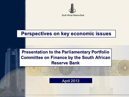 Perspectives on key economic issues April 2013 Presentation to the Parliamentary Portfolio Committee on Finance by the South African Reserve Bank.