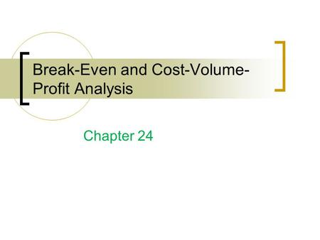Break-Even and Cost-Volume- Profit Analysis Chapter 24.