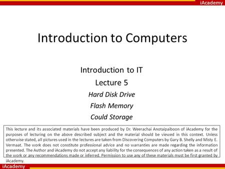 IAcademy Introduction to Computers Introduction to IT Lecture 5 Hard Disk Drive Flash Memory Could Storage. This lecture and its associated materials have.