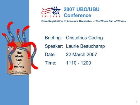 From Registration to Accounts Receivable – The Whole Can of Worms 2007 UBO/UBU Conference 1 Briefing:Obstetrics Coding Speaker:Laurie Beauchamp Date:22.