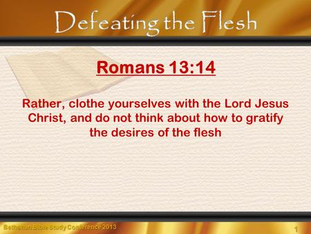 1 Bethshan Bible Study Conference 2013 Rather, clothe yourselves with the Lord Jesus Christ, and do not think about how to gratify the desires of the flesh.