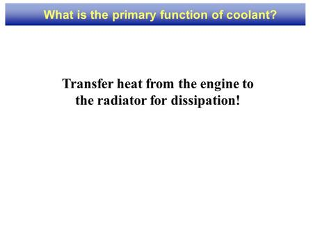 1 What is the primary function of coolant? Transfer heat from the engine to the radiator for dissipation!