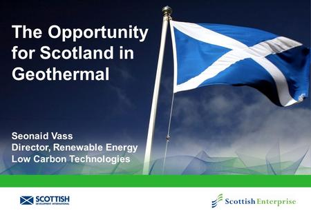 The Opportunity for Scotland in Geothermal Seonaid Vass Director, Renewable Energy Low Carbon Technologies.