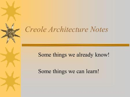 Creole Architecture Notes Some things we already know! Some things we can learn!