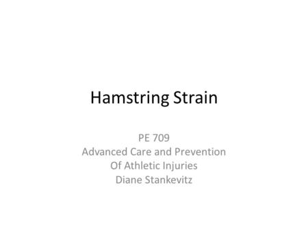 Hamstring Strain PE 709 Advanced Care and Prevention Of Athletic Injuries Diane Stankevitz.