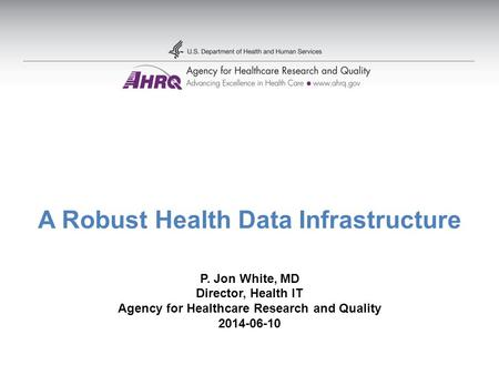 A Robust Health Data Infrastructure P. Jon White, MD Director, Health IT Agency for Healthcare Research and Quality 2014-06-10.