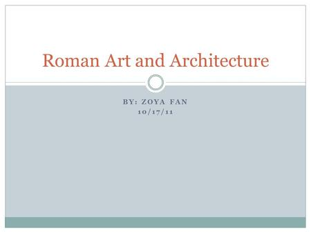 BY: ZOYA FAN 10/17/11 Roman Art and Architecture.