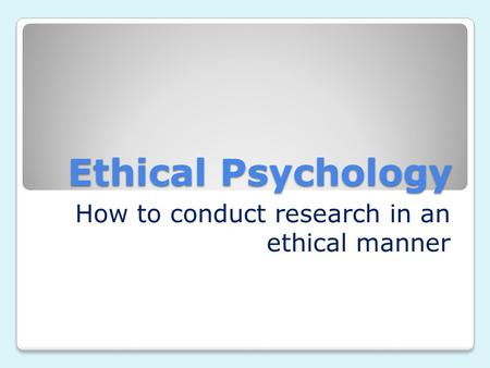 Ethical Psychology How to conduct research in an ethical manner.