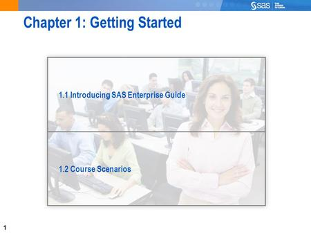 1 Chapter 1: Getting Started 1.1 Introducing SAS Enterprise Guide 1.2 Course Scenarios.