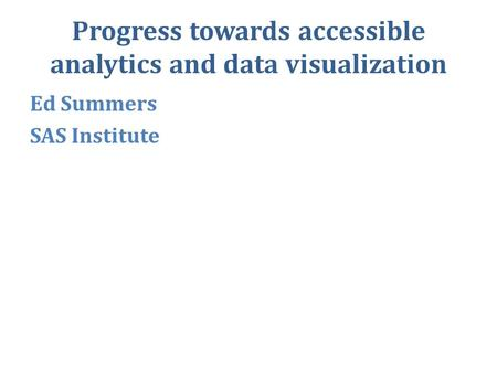 Progress towards accessible analytics and data visualization Ed Summers SAS Institute.
