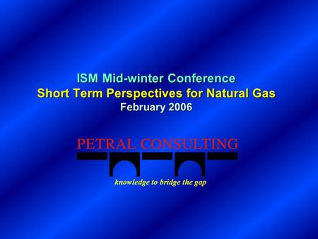 ISM Mid-winter Conference Short Term Perspectives for Natural Gas February 2006 knowledge to bridge the gap.