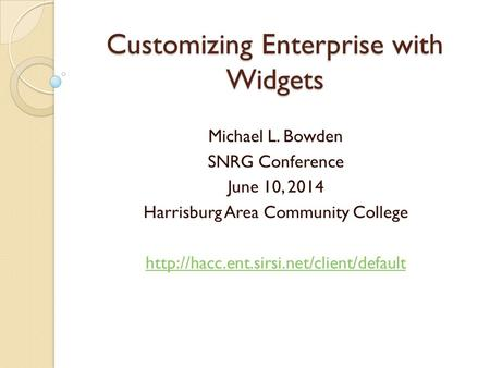 Customizing Enterprise with Widgets Michael L. Bowden SNRG Conference June 10, 2014 Harrisburg Area Community College
