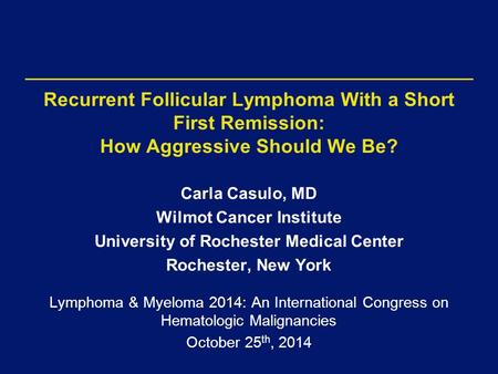 Recurrent Follicular Lymphoma With a Short First Remission: How Aggressive Should We Be? Carla Casulo, MD Wilmot Cancer Institute University of Rochester.
