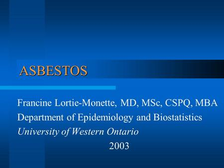ASBESTOS Francine Lortie-Monette, MD, MSc, CSPQ, MBA Department of Epidemiology and Biostatistics University of Western Ontario 2003.