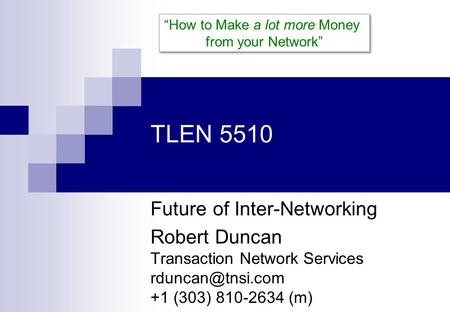 "TLEN 5510 Future of Inter-Networking Robert Duncan Transaction Network Services +1 (303) 810-2634 (m) ""How to Make a lot more Money from."