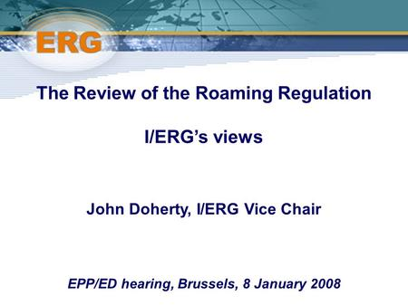 ©Ofcom The Review of the Roaming Regulation I/ERG's views John Doherty, I/ERG Vice Chair EPP/ED hearing, Brussels, 8 January 2008.