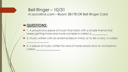 Bell Ringer – 10/31 m.socrative.com – Room 38178 OR Bell Ringer Card  QUESTIONS:  1. A polyphonic piece of music that starts with a simple theme that.