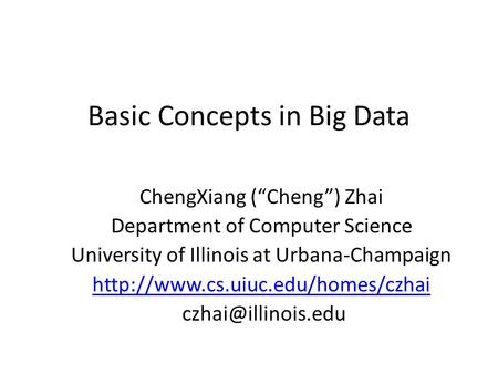 "Basic Concepts in Big Data ChengXiang (""Cheng"") Zhai Department of Computer Science University of Illinois at Urbana-Champaign"