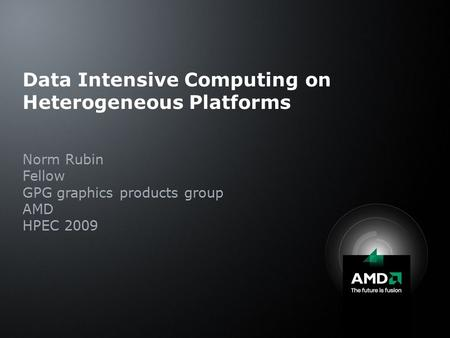 Data Intensive Computing on Heterogeneous Platforms Norm Rubin Fellow GPG graphics products group AMD HPEC 2009.