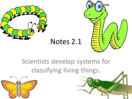 Notes 2.1 Scientists develop systems for classifying living things.