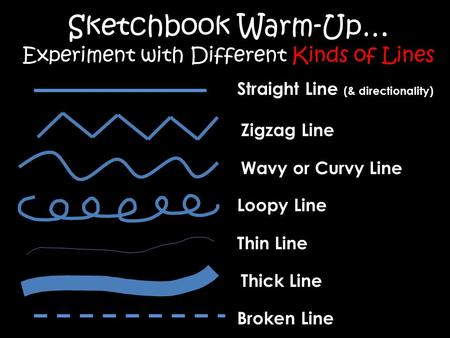 Sketchbook Warm-Up… Experiment with Different Kinds of Lines Straight Line (& directionality) Zigzag Line Wavy or Curvy Line Loopy Line Thin Line Thick.