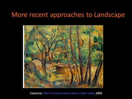 More recent approaches to Landscape Cezanne: Well: millstone and cistern under trees, 1892.