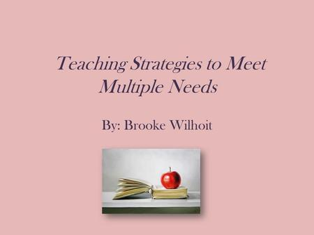 Teaching Strategies to Meet Multiple Needs By: Brooke Wilhoit.