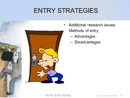 MKTG769 ENTRY STRATEGIES Lars Perner, Instructor 1 ENTRY STRATEGIES Additional research issues Methods of entry –Advantages –Disadvantages.