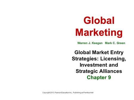 Global Marketing Warren J. Keegan Mark C. Green Global Market Entry Strategies: Licensing, Investment and Strategic Alliances Chapter 9 Copyright 2013,